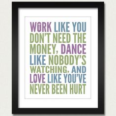 Inspirational Quotes / Work Like You Don't Need the Money, Dance Like Nobody's Watching, and Love Like You've Never Been Hurt