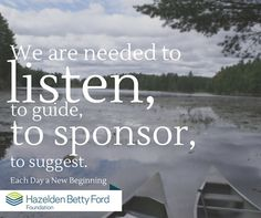 We are needed to listen to guide to sponsor to suggest. Each day a new beginning. hazelden Betty Ford Foundation
