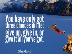 You have only got three choices in life: give up, give in, or give it all you've got. – Kim Garst thedailyquotes.com