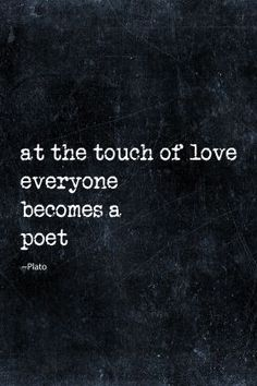 """""""at the touch of love everyone becomes a poet"""" -Plato (remember this. This is why the words flowed again. Poetry Quotes, Words Quotes, Wise Words, Me Quotes, Motivational Quotes, Inspirational Quotes, Sayings, Plato Quotes, Qoutes"""
