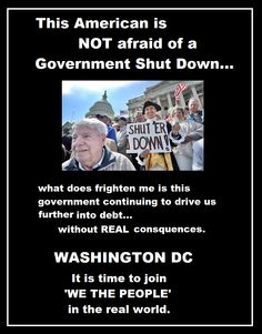 This American is not afraid of a Government Shut Down...  What does frighten me is this government continuing to drive us further into debt...without REAL consequences.  WASHINGTON DC, it is time to join 'WE THE PEOPLE' in the real world.