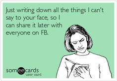 Just writing down all the things I can't say to your face, so I can share it later with everyone on FB.
