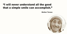 I will never understand all the good that a simple smile can accomplish.  Mother Teresa