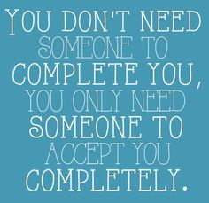 Need someone to accept me completely...