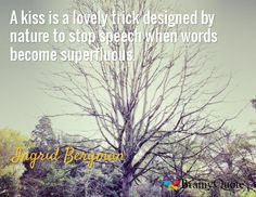 A kiss is a lovely trick designed by nature to stop speech when words become superfluous. / Ingrid Bergman