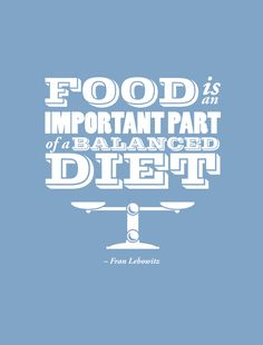 """""""Food is an important part of a balanced diet."""" –Fran Lebowitz"""