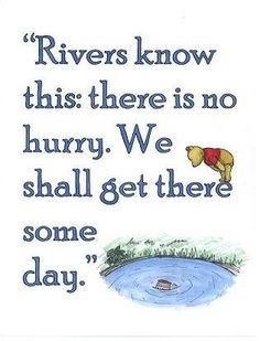 """""""Rivers know this: there is no hurry. We shall get there some day."""" - AA Milne, Winnie-the-Pooh"""