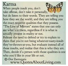 Kharma---evaluated the events that are occurring and I see that these people are evaluating themselves and acting as if it is me but no---- it is themselves that does these nasty horrible things, they should be ashamed of the horrible things they do and I think they may have mental issues. I will continue to pray for them but I will not involve me or my family in their game of entitlement part 1