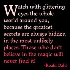 Watch with glittering eyes... and believe in the magic. - Roald Dahl