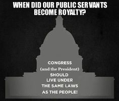 When did our Public Servants become Royalty?   Congress (and the President) should live under the same laws as the people!