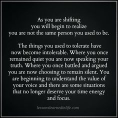 As you are shifting you will begin to realize you are not the same person you used to be. The things you used to tolerate have now become intolerable. Where you once remained quiet you are now speaking your truth. Where you once battled and argued you are now choosing to remain silent. You are beginning to understand the value …