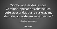 """""""Sonhe, apesar das ilusões. Caminhe, apesar dos obstáculos. Lute, apesar das barreiras e, acima de tudo, acredite em você mesmo."""" — Larissa Guerreiro."""