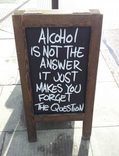 Alcohol is not the answer, it just makes you forget the question.