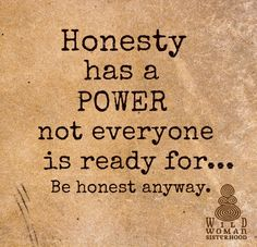 Honesty, always!                                                                                                                                                      More