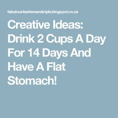Creative Ideas: Drink 2 Cups A Day For 14 Days And Have A Flat Stomach!