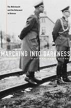 Marching into darkness : the Wehrmacht and the Holocaust in Belarus (Book, 2014) [University of Nebraska Omaha]