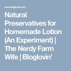 Natural Preservatives for Homemade Lotion (An Experiment) | The Nerdy Farm Wife | Bloglovin'