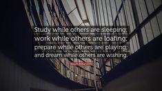 "William Arthur Ward Quote: ""Study while others are sleeping; work while others are loafing; prepare while others are playing; and dream while others are wishing."""