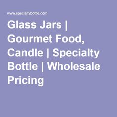 Glass Jars | Gourmet Food, Candle | Specialty Bottle | Wholesale Pricing