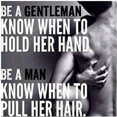 Be A #Gentleman & Know When To Hold Her #Hand. Be A #Man & Know When To #Pull Her #Hair.