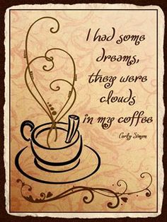 I had some dreams, they were clouds in my coffee. - Carly Simon #lyrics #coffee