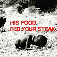 His food fed your steak - animal agriculture is a waste of natural resources not sustainable, a heavy pollutant, cruel, and unhealthy