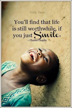 you'll find that life is still worthwhile if you just SMILE.  (Charles Chaplin)