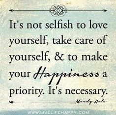 It's not selfish to love yourself, take care of yourself, & to make your happiness a priority, It's necessary.