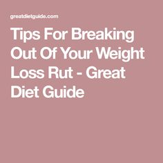 Tips For Breaking Out Of Your Weight Loss Rut - Great Diet Guide