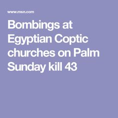 The first bombing, in Tanta, a Nile Delta city about 100 km north of Cairo, tore through the inside of St. George Church during its Palm Sunday service, killing at least 27 people and injuring at least 78. The second, carried out a few hours later by a suicide bomber in Alexandria, hit Saint Mark's Cathedral, the historic seat of the Coptic Pope, killing 16 people, including three police officers, and injuring 41.