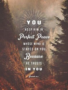 You keep him in perfect peace whose mind is stayed on you, because he trusts in you. Isaiah 26:3