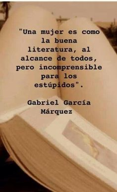 A woman is like good literature, within reach of all, but incomprehensible to the stupid.Gabriel Garcia Marquez Plus Life Quotes Love, Book Quotes, Great Quotes, Quotes To Live By, Me Quotes, Inspirational Quotes, Wise Women Quotes, Neruda Quotes, Qoutes