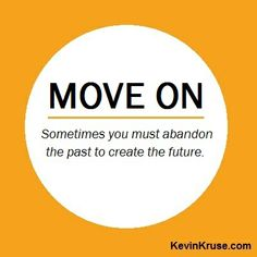 Move on. Sometimes you must abandon the past to create the future. #quotes