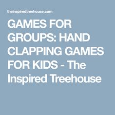 GAMES FOR GROUPS: HAND CLAPPING GAMES FOR KIDS - The Inspired Treehouse