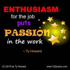 ENTHUSIASM for the job puts PASSION in the work. ~ Ty Howard ________________________________________________________ Workplace Quotes. Workplace Quotes on Passion. Quotes for Passion at Work. Quotes on Passion for Work. Quotes on Being Passionate for Work. motivation quotes. motivational quotes. employee quotes. employee engagement quotes. inspiration quotes. inspirational quotes. empowerment quotes. Motivation Magazine. Ty Howard.   ( MOTIVATIONmagazine.com )