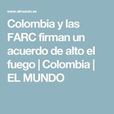 Colombia y las FARC firman un acuerdo de alto el fuego | Colombia | EL MUNDO Spanish, Fire, Colombia, War, Spanish Language