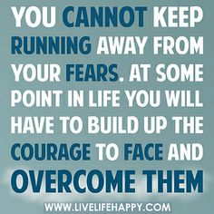 You can't keep running away from your fears. At some point in life you will have to build up the courage to face and overcome them. by deeplifequotes, via Flickr