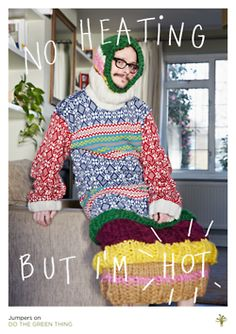 """I find it so strange when people turn up the heating rather putting another a layer like a jumper. Jumpers are better than heating - they can make you really nice and hot. I've got one on now actually and I'm really toasty.""  Dean Chalkey photographer of 'Hot' for Do The Green Thing."