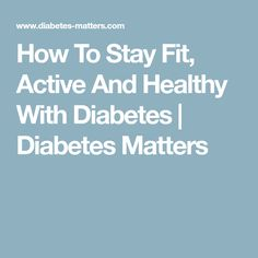 How To Stay Fit, Active And Healthy With Diabetes   Diabetes Matters
