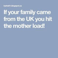 If your family came from the UK you hit the mother load!
