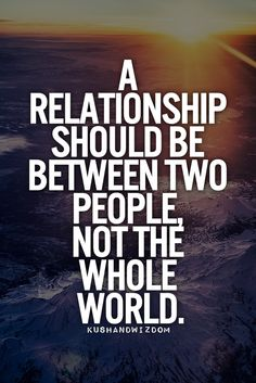 A relationship should be between 2 people, not the whole world.