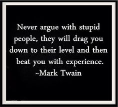 """Never argue with stupid people, they will drag you down to their level ad then beat you with experience."""" Mark Twain Quote"""