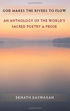God Makes the Rivers to Flow: An Anthology of the World's Sacred Poetry and Prose by Eknath Easwaran. Deep, ongoing inspiration from the sacred literature of all traditions — the great river of wisdom that is always flowing throughout the world.