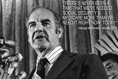 """There's never been a time that we've needed #SocialSecurity & #Medicare more than we need it right now, today."" -Senator George McGovern, January 2012"
