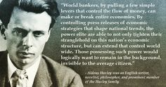 """World bankers, by pulling a few simple levers that control the flow of money, can make or break entire economies. By controlling press releases of economic strategies that shape national trends, the power elite are able to not only tighten their stranglehold on this nation's economic structure, but can extend that control world wide. Those possessing such power would logically want to remain in the background, invisible to the average citizen.""  - Aldous Huxley was an English writer…"