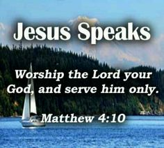 """Matthew 4:10 ~ Jesus speaks ~ """"Worship the Lord your God & serve Him only"""""""