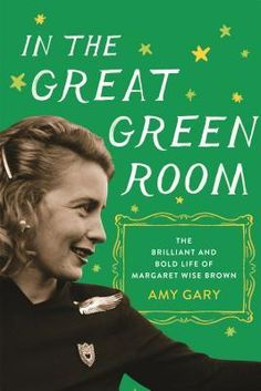 """""""In the Great Green Room: The Brilliant and Bold Life of Margaret Wise Brown"""" by Amy Gary [6/20/2017]"""