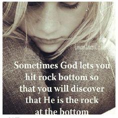 Sometimes God lets you hit rock bottom.