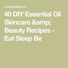 40 DIY Essential Oil Skincare & Beauty Recipes - Eat Sleep Be