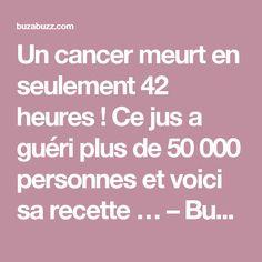 Un cancer meurt en seulement 42 heures ! Ce jus a guéri plus de 50 000 personnes et voici sa recette … – Buzabuzz